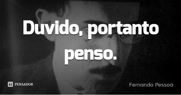 Duvido, portanto penso.... Frase de Fernando Pessoa.