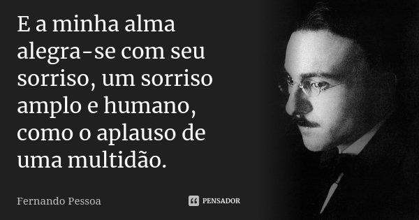 E a minha alma alegra-se com seu sorriso, um sorriso amplo e humano, como o aplauso de uma multidão.... Frase de Fernando Pessoa.