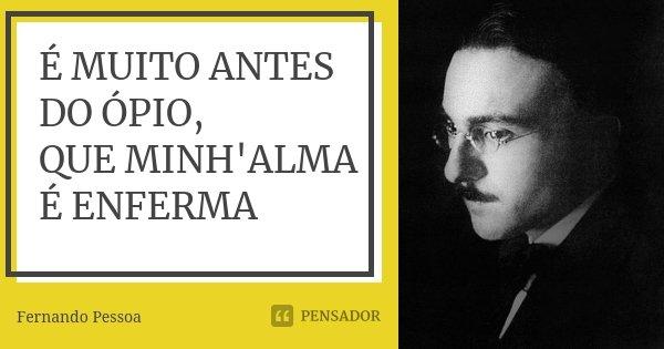 É MUITO ANTES DO ÓPIO, QUE MINH'ALMA É ENFERMA... Frase de Fernando Pessoa.