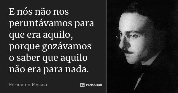 E nós não nos peruntávamos para que era aquilo, porque gozávamos o saber que aquilo não era para nada.... Frase de Fernando Pessoa.