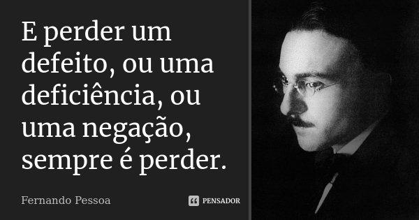 E perder um defeito, ou uma deficiência, ou uma negação, sempre é perder.... Frase de Fernando Pessoa.