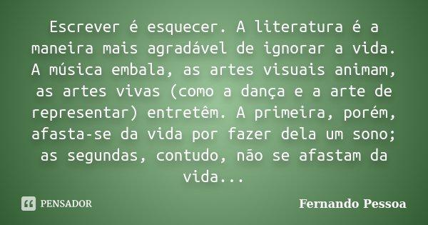 Escrever é esquecer. A literatura é a maneira mais agradável de ignorar a vida. A música embala, as artes visuais animam, as artes vivas (como a dança e a arte ... Frase de Fernando Pessoa.