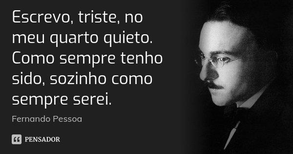 Escrevo, triste, no meu quarto quieto. Como sempre tenho sido, sozinho como sempre serei.... Frase de Fernando Pessoa.