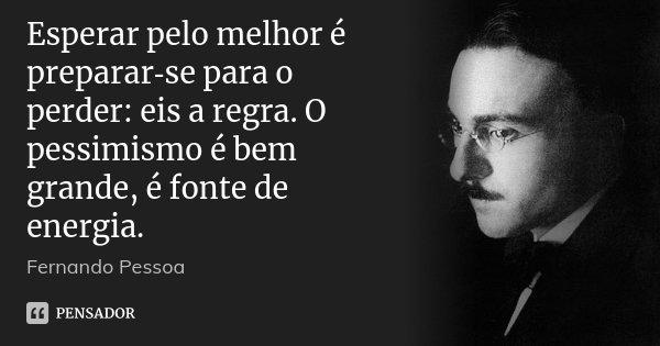 Esperar pelo melhor é preparar‑se para o perder: eis a regra. O pessimismo é bem grande, é fonte de energia.... Frase de Fernando Pessoa.