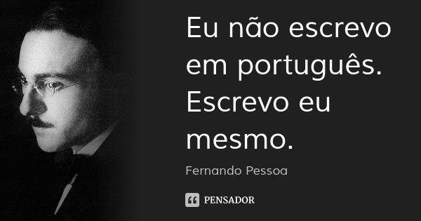 Eu não escrevo em português. Escrevo eu mesmo.... Frase de Fernando Pessoa.