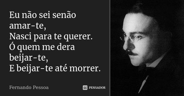 Eu não sei senão amar-te, Nasci para te querer. Ó quem me dera beijar-te, E beijar-te até morrer.... Frase de Fernando Pessoa.