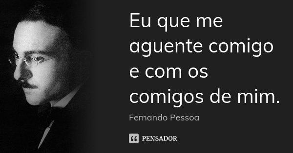 Eu que me aguente comigo e com os comigos de mim.... Frase de Fernando Pessoa.