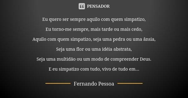 Eu quero ser sempre aquilo com quem simpatizo, Eu torno-me sempre, mais tarde ou mais cedo, Aquilo com quem simpatizo, seja uma pedra ou uma ânsia, Seja uma flo... Frase de Fernando Pessoa.