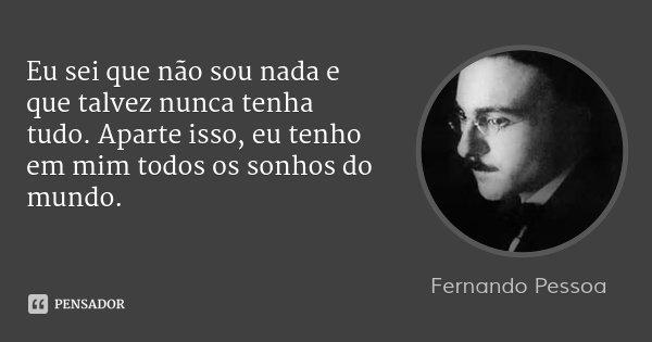 Eu sei que não sou nada e que talvez nunca tenha tudo. Aparte isso, eu tenho em mim todos os sonhos do mundo.... Frase de Fernando Pessoa.