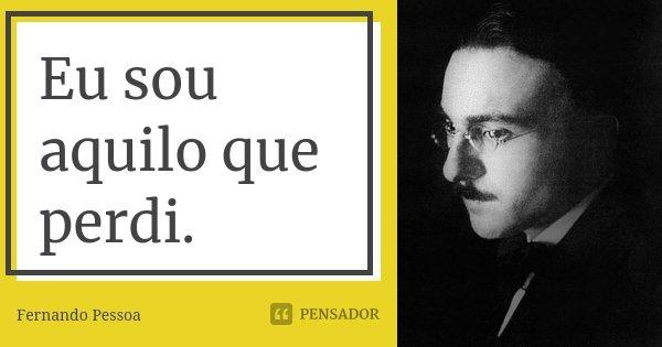 Eu sou aquilo que perdi.... Frase de Fernando Pessoa.