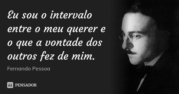 Eu sou o intervalo entre o meu querer e o que a vontade dos outros fez de mim.... Frase de Fernando Pessoa.