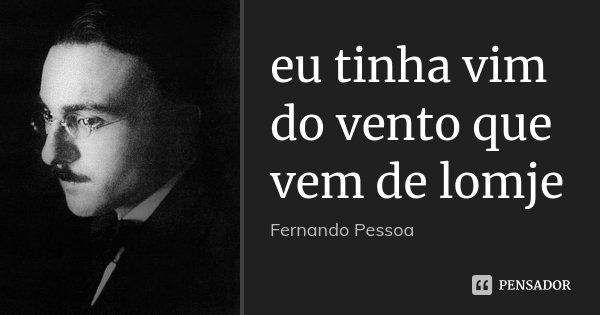 eu tinha vim do vento que vem de lomje... Frase de Fernando Pessoa.