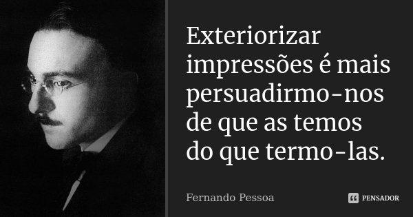 Exteriorizar impressões é mais persuadirmo-nos de que as temos do que termo-las.... Frase de Fernando Pessoa.