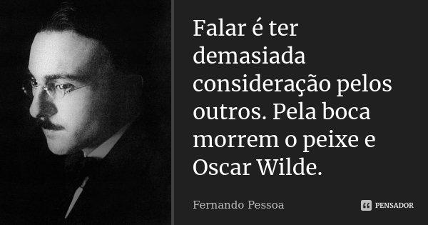 Falar é ter demasiada consideração pelos outros. Pela boca morrem o peixe e Oscar Wilde.... Frase de Fernando Pessoa.