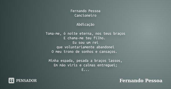 Fernando Pessoa Cancioneiro Abdicação Toma-me, ó noite eterna, nos teus braços E chama-me teu filho. Eu sou um rei que voluntariamente abandonei O meu trono de ... Frase de Fernando Pessoa.