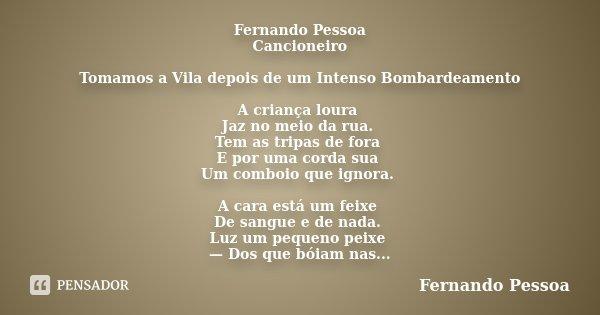 Fernando Pessoa Cancioneiro Tomamos a Vila depois de um Intenso Bombardeamento A criança loura Jaz no meio da rua. Tem as tripas de fora E por uma corda sua Um ... Frase de Fernando Pessoa.