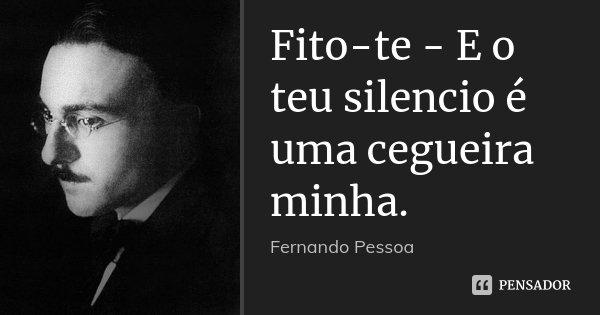 Fito-te - E o teu silencio é uma cegueira minha.... Frase de Fernando Pessoa.
