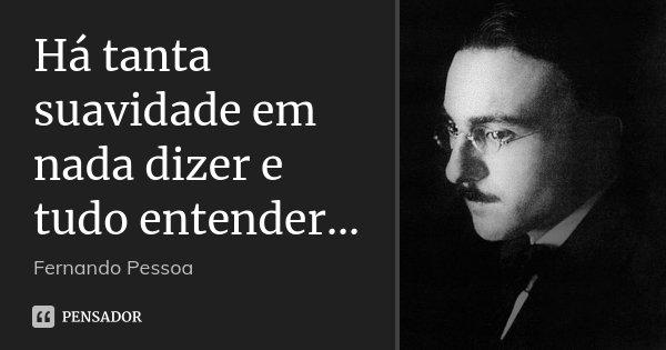 Há tanta suavidade em nada dizer e tudo entender...... Frase de Fernando Pessoa.