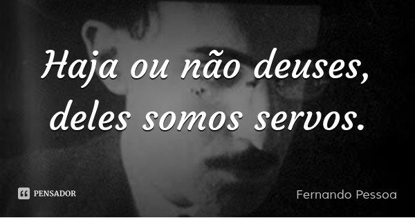 Haja ou não deuses, deles somos servos.... Frase de Fernando Pessoa.