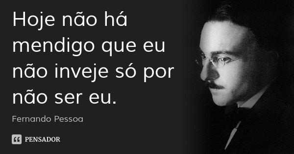 Hoje não há mendigo que eu não inveje só por não ser eu.... Frase de Fernando Pessoa.