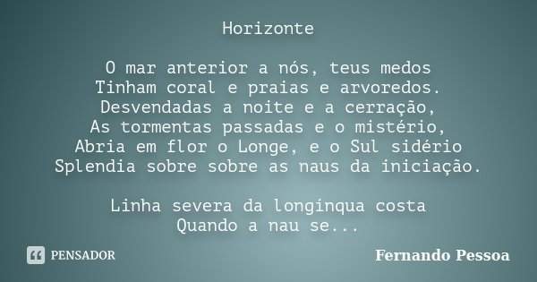 Horizonte O mar anterior a nós, teus medos Tinham coral e praias e arvoredos. Desvendadas a noite e a cerração, As tormentas passadas e o mistério, Abria em flo... Frase de Fernando Pessoa.
