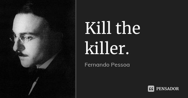 Kill the killer.... Frase de Fernando Pessoa.