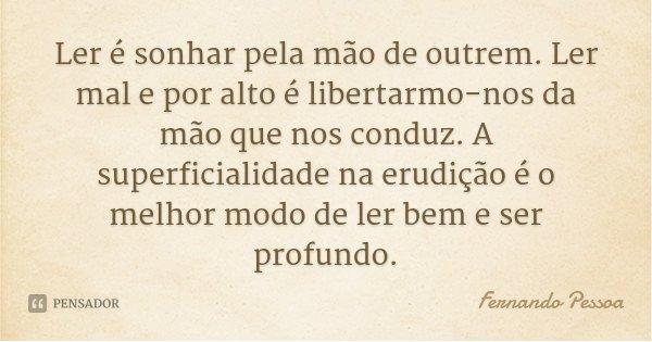 Ler é sonhar pela mão de outrem. Ler mal e por alto é libertarmo-nos da mão que nos conduz. A superficialidade na erudição é o melhor modo de ler bem e ser prof... Frase de Fernando Pessoa.