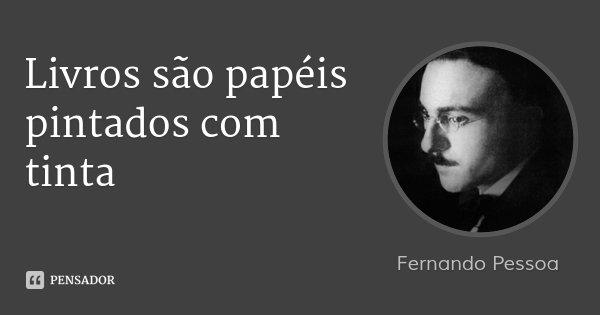 Livros são papéis pintados com tinta... Frase de Fernando Pessoa.