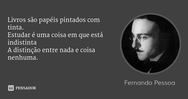 Livros são papéis pintados com tinta. Estudar é uma coisa em que está indistinta A distinção entre nada e coisa nenhuma.... Frase de Fernando Pessoa.