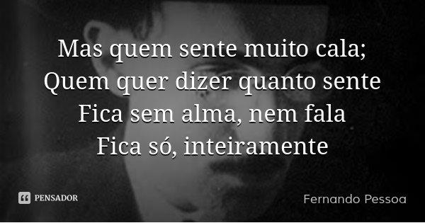 Mas quem sente muito cala; Quem quer dizer quanto sente Fica sem alma, nem fala Fica só, inteiramente... Frase de Fernando Pessoa.