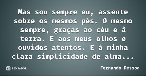 Mas sou sempre eu, assente sobre os mesmos pés. O mesmo sempre, graças ao céu e à terra. E aos meus olhos e ouvidos atentos. E à minha clara simplicidade de alm... Frase de Fernando Pessoa.