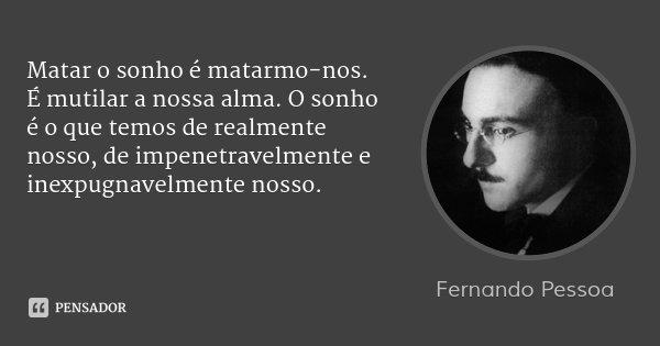 Matar o sonho é matarmo-nos. É mutilar a nossa alma. O sonho é o que temos de realmente nosso, de impenetravelmente e inexpugnavelmente nosso.... Frase de Fernando Pessoa.