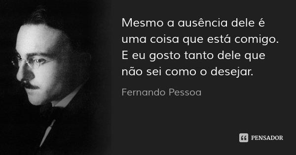 Mesmo a ausência dele é uma coisa que está comigo. E eu gosto tanto dele que não sei como o desejar.... Frase de Fernando Pessoa.