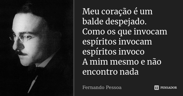 Meu coração é um balde despejado. Como os que invocam espíritos invocam espíritos invoco A mim mesmo e não encontro nada... Frase de Fernando Pessoa.