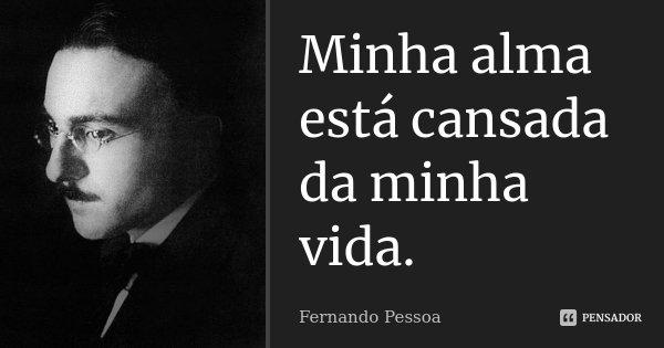 Minha alma está cansada da minha vida... Frase de Fernando Pessoa.