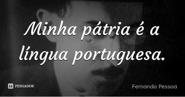 Minha pátria é a língua portuguesa.... Frase de Fernando Pessoa.
