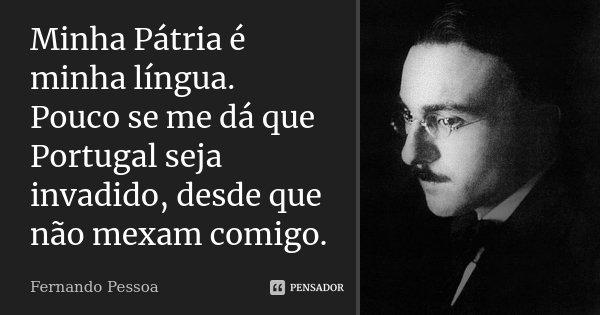 Minha Pátria é minha língua. Pouco se me dá que Portugal seja invadido, desde que não mexam comigo.... Frase de Fernando Pessoa.