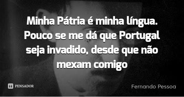 Minha Pátria é minha língua. Pouco se me dá que Portugal seja invadido, desde que não mexam comigo... Frase de Fernando Pessoa.