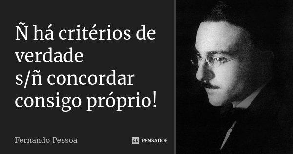 Ñ há critérios de verdade s/ñ concordar consigo próprio!... Frase de Fernando Pessoa.