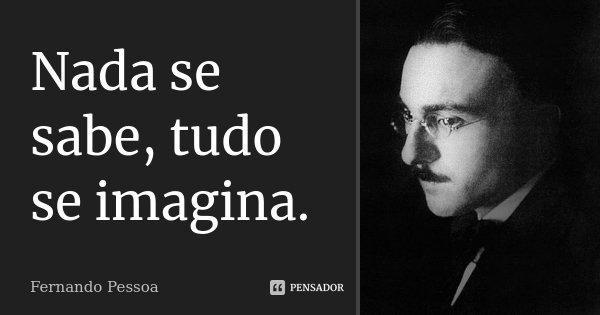 Nada se sabe,tudo se imagina.... Frase de Fernando Pessoa.