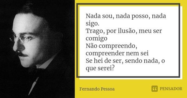 Nada sou, nada posso, nada sigo. Trago, por ilusão, meu ser comigo Não compreendo, compreender nem sei Se hei de ser, sendo nada, o que serei?... Frase de Fernando Pessoa.