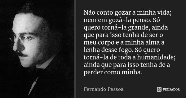 Não conto gozar a minha vida; nem em gozá-la penso. Só quero torná-la grande, ainda que para isso tenha de ser o meu corpo e a minha alma a lenha desse fogo. Só... Frase de Fernando Pessoa.