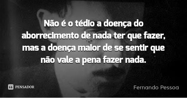 Não é o tédio a doença do aborrecimento de nada ter que fazer, mas a doença maior de se sentir que não vale a pena fazer nada.... Frase de Fernando Pessoa.