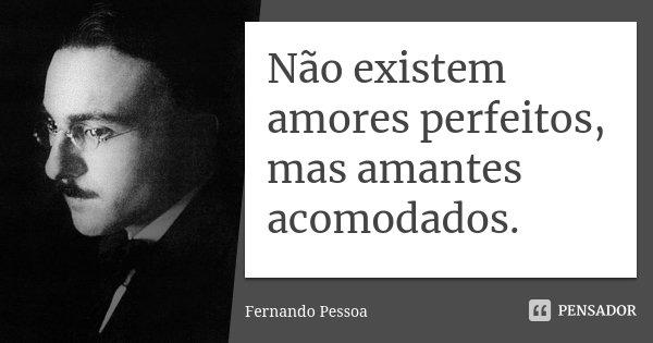 Não existem amores perfeitos, mas amantes acomodados.... Frase de Fernando Pessoa.