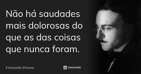 Não há saudades mais dolorosas do que as das coisas que nunca foram.... Frase de Fernando Pessoa.