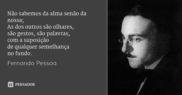Não sabemos da alma senão da nossa; As dos outros são olhares, são gestos, são palavras, com a suposição de qualquer semelhança no fundo.... Frase de Fernando Pessoa.