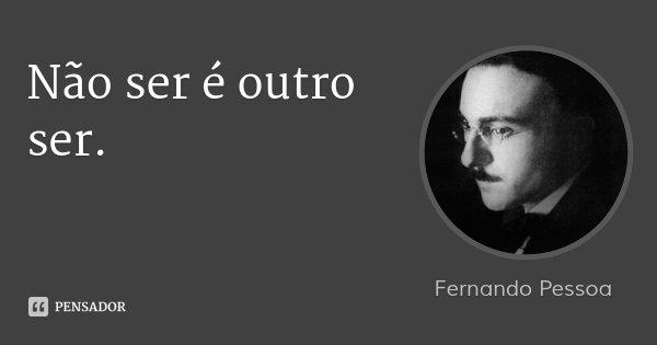 Não ser é outro ser.... Frase de Fernando Pessoa.