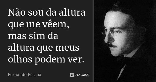 Não sou da altura que me vêem, mas sim da altura que meus olhos podem ver.... Frase de Fernando Pessoa.
