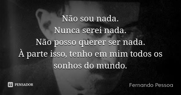 Não sou nada. Nunca serei nada. Não posso querer ser nada. À parte isso, tenho em mim todos os sonhos do mundo.... Frase de Fernando Pessoa.