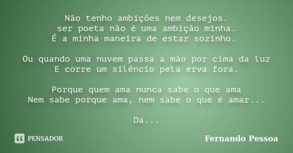 Não tenho ambições nem desejos. ser poeta não é uma ambição minha. É a minha maneira de estar sózinho. ... Ou quando uma nuvem passa a mão por cima da luz E cor... Frase de Fernando Pessoa.